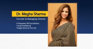 Dr. Megha Sharma - Founder and MD V Empower All, Travel Krafterz an Toggle Services.   The Success Today   Success Today   www.thesuccesstoday.com